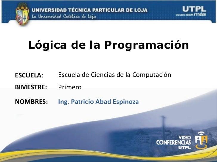 Lógica de la ProgramaciónESCUELA:     Escuela de Ciencias de la Computación BIMESTRE:    Primero NOMBRES...