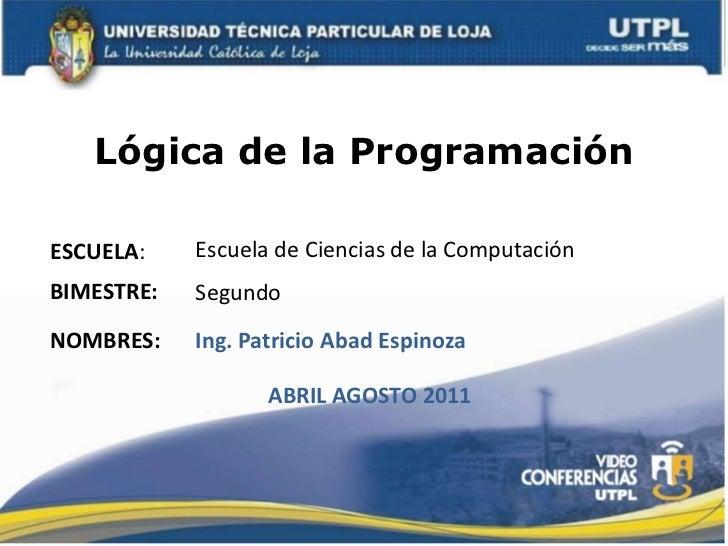 Lógica de la Programación<br />Escuela de Ciencias de la Computación<br />ESCUELA:<br />BIMESTRE:<br />Segundo<br />NOMBRE...
