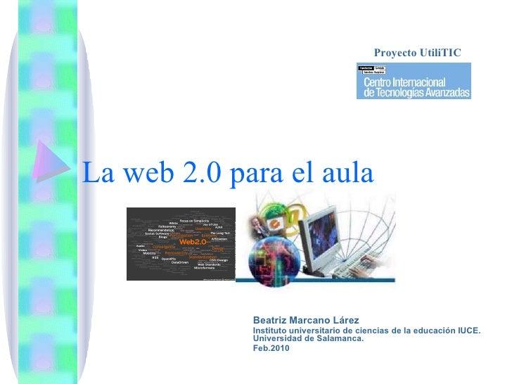 La web 2.0 para el aula Beatriz Marcano Lárez Instituto universitario de ciencias de la educación IUCE. Universidad de Sal...