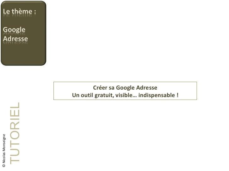 Créer sa Google Adresse Un outil gratuit, visible… indispensable ! TUTORIEL © Nicolas Monseigne