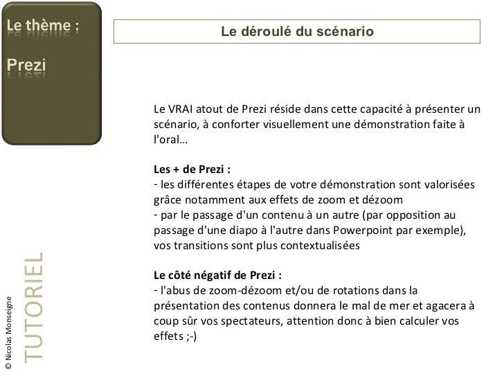 Le déroulé du scénario TUTORIEL © Nicolas Monseigne <ul><li>Le VRAI atout de Prezi réside dans cette capacité à présenter ...