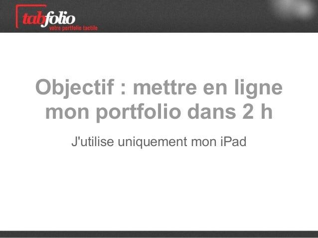 Objectif : mettre en ligne mon portfolio dans 2 h   Jutilise uniquement mon iPad