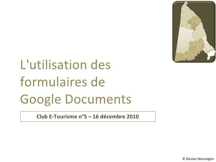 Club E-Tourisme n°5 – 16 décembre 2010 L'utilisation des formulaires de Google Documents © Nicolas Monseigne