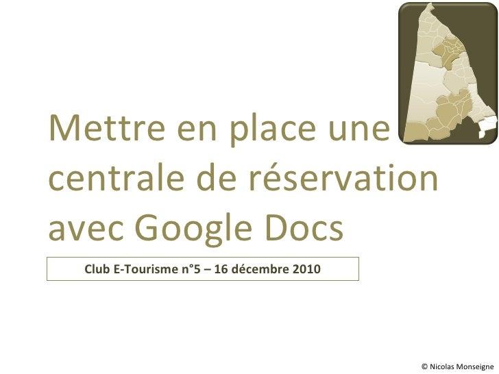 Club E-Tourisme n°5 – 16 décembre 2010 Mettre en place une centrale de réservation avec Google Docs © Nicolas Monseigne