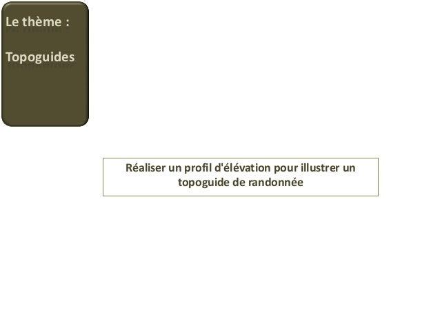 Le thème :Topoguides             Réaliser un profil délévation pour illustrer un                       topoguide de randon...