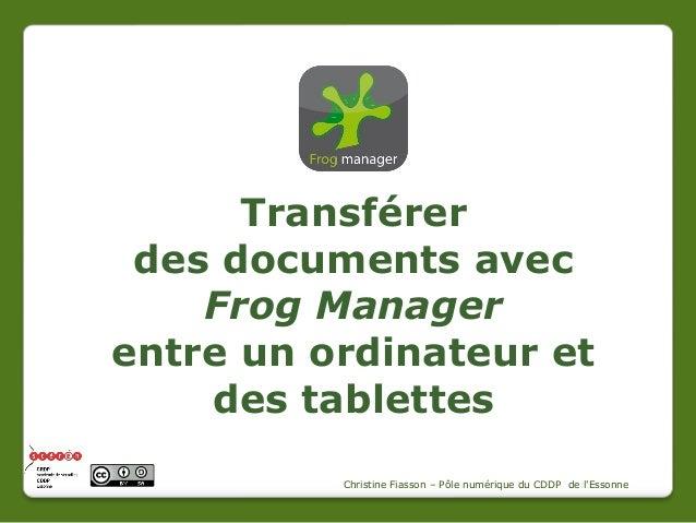 Transférer des documents avec Frog Manager entre un ordinateur et des tablettes Christine Fiasson – Pôle numérique du CDDP...