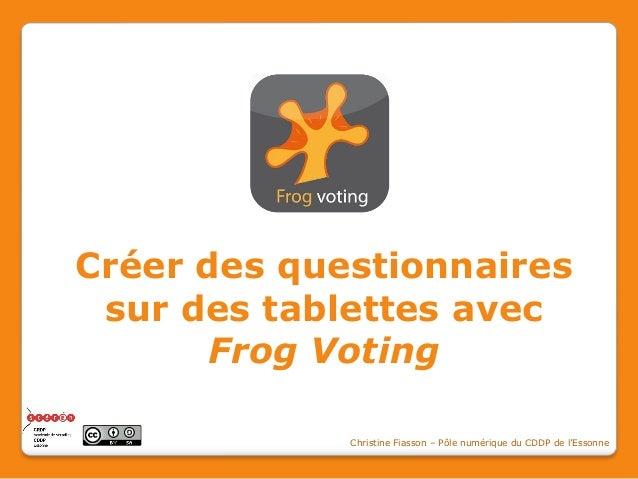 Créer des questionnaires sur des tablettes avec Frog Voting Christine Fiasson – Pôle numérique du CDDP de l'Essonne