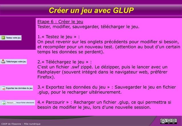 Créer un jeu avec GLUP Etape 6 : Créer le jeu Tester, modifier, sauvegarder, télécharger le jeu. 1.« Testez le jeu » : On ...