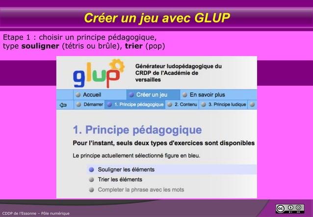 Créer un jeu avec GLUP Etape 1 : choisir un principe pédagogique, type souligner (tétris ou brûle), trier (pop)  CDDP de l...