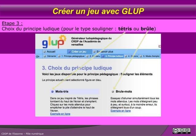 Créer un jeu avec GLUP Etape 3 : Choix du principe ludique (pour le type souligner : tétris ou brûle)  CDDP de l'Essonne –...