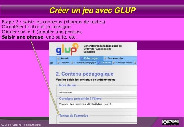 Créer un jeu avec GLUP Etape 2 : saisir les contenus (champs de textes) Compléter le titre et la consigne Cliquer sur le +...