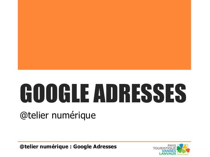 GOOGLE ADRESSES@telier numérique@telier numérique : Google Adresses