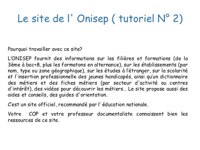 Le site de l' Onisep ( tutoriel N° 2) Pourquoi travailler avec ce site? L'ONISEP fournit des informations sur les filières...