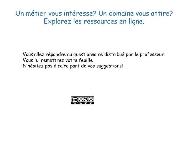 Un métier vous intéresse? Un domaine vous attire? Explorez les ressources en ligne. Vous allez répondre au questionnaire d...