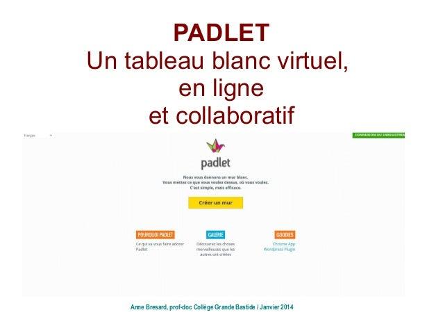 PADLET Un tableau blanc virtuel, en ligne et collaboratif Anne Bresard, prof-doc Collège Grande Bastide / Janvier 2014