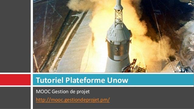 MOOC Gestion de projet http://mooc.gestiondeprojet.pm/ Tutoriel Plateforme Unow
