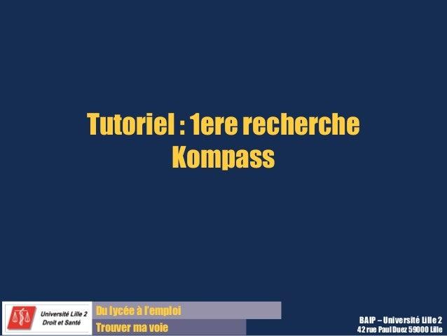 Tutoriel : 1ere recherche  Kompass  Du lycée à l'emploi  Trouver ma voie  BAIP – Université Lille 2  42 rue Paul Duez 5900...