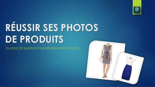 RÉUSSIR SES PHOTOSDE PRODUITS13 ASTUCES SIMPLES POUR RÉUSSIR VOS PHOTOS