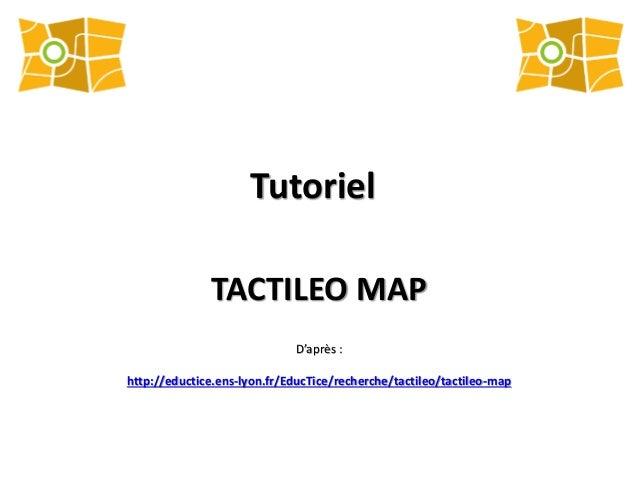 Tutoriel TACTILEO MAP D'après : http://eductice.ens-lyon.fr/EducTice/recherche/tactileo/tactileo-map
