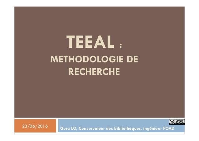 TEEAL : METHODOLOGIE DE RECHERCHE Gora LO, Conservateur des bibliothèques, ingénieur FOAD23/06/2016