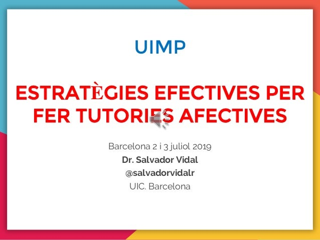 UIMP ESTRATÈGIES EFECTIVES PER FER TUTORIES AFECTIVES Barcelona 2 i 3 juliol 2019 Dr. Salvador Vidal @salvadorvidalr UIC. ...