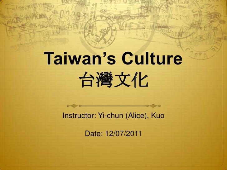 Taiwan's Culture    台灣文化  Instructor: Yi-chun (Alice), Kuo         Date: 12/07/2011