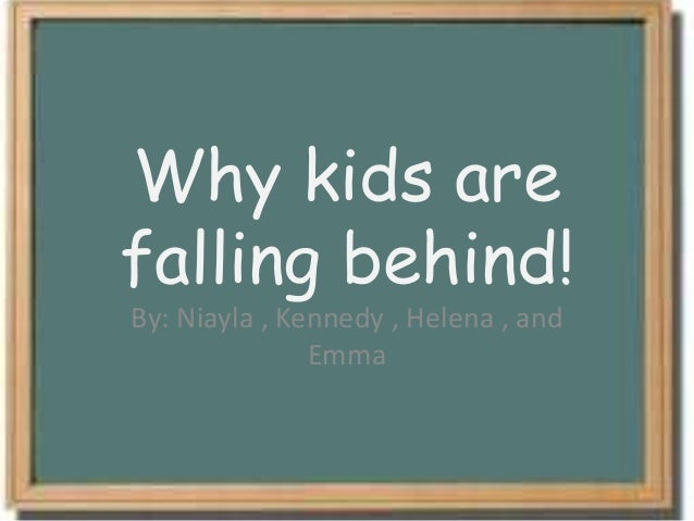 Why kids arefalling behind!By: Niayla , Kennedy , Helena , andEmma