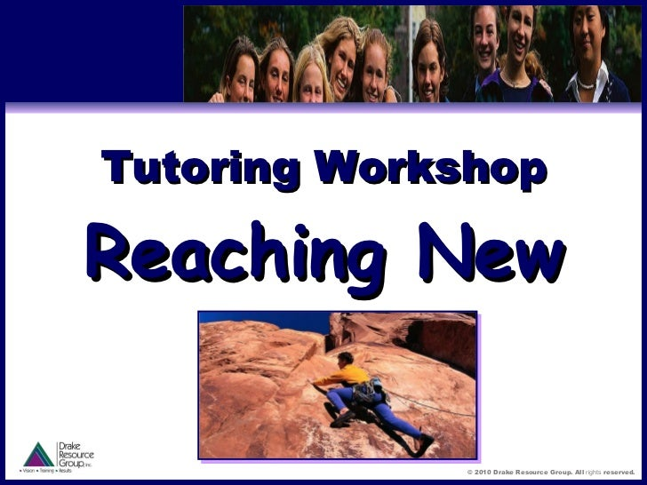 Tutoring Workshop Reaching New Levels © 2010 Drake Resource Group. All  rights  reserved.
