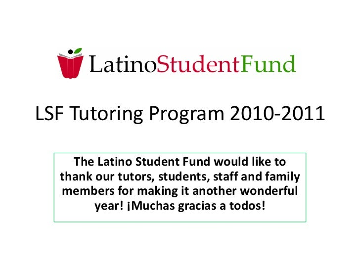 LSF Tutoring Program 2010-2011<br />The Latino Student Fund would like to thank our tutors, students, staff and family mem...