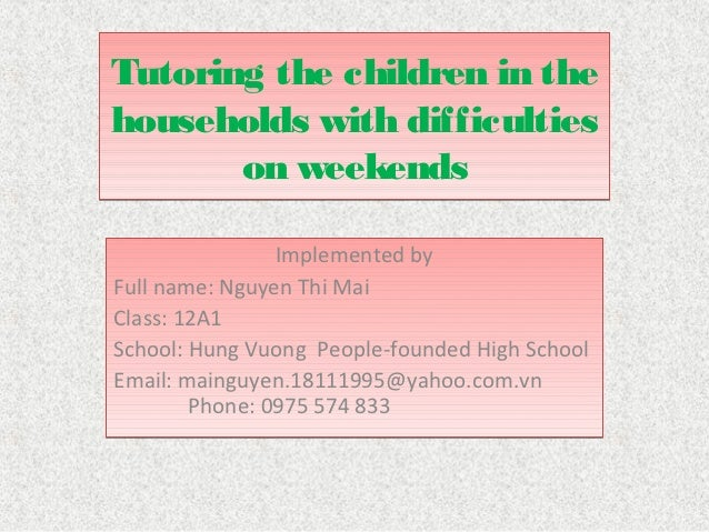 Tutoring the children in thehouseholds with difficulties       on weekends                Implemented byFull name: Nguyen ...