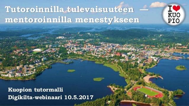 Tutoroinnilla tulevaisuuteen — mentoroinnilla menestykseen Kuopion tutormalli Digikilta-webinaari 10.5.2017