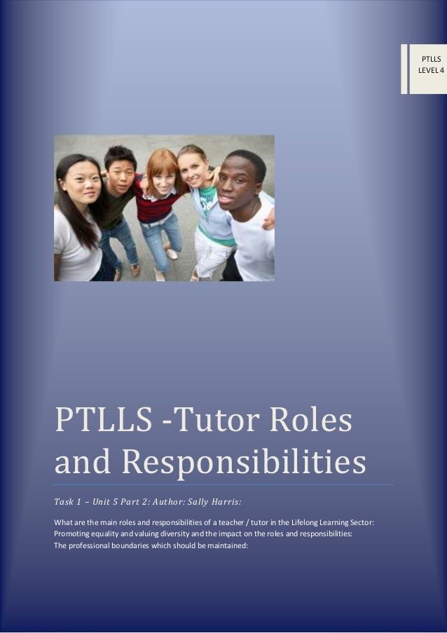 PTLLS LEVEL 4  PTLLS -Tutor Roles and Responsibilities Task 1 – Unit 5 Part 2: Author: Sally Harris: What are the main rol...