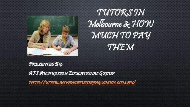 TUTORS IN  Melbourne & HOW  MUCH TO PAY  THEM  PRESENTED BY:  ATS AUSTRALIAN EDUCATIONAL GROUP  HTTP://WWW.ADVANCETUTORING...