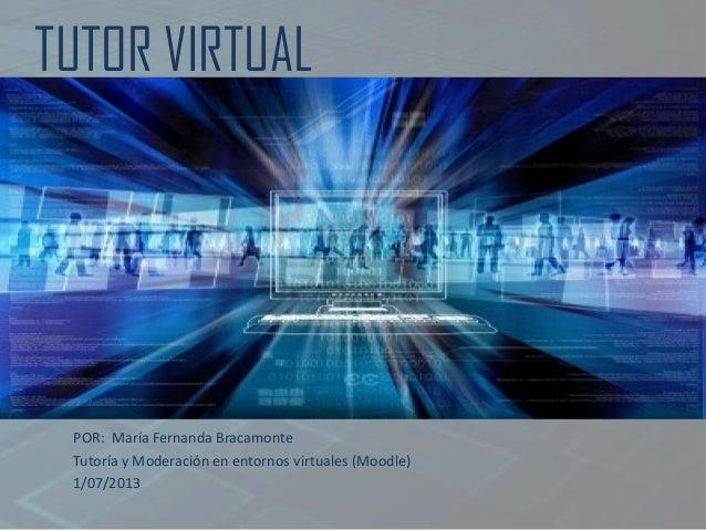TUTOR VIRTUAL POR: María Fernanda Bracamonte Tutoría y Moderación en entornos virtuales (Moodle) 1/07/2013