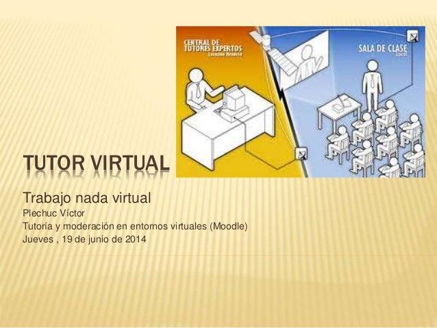 TUTOR VIRTUAL Trabajo nada virtual Plechuc Víctor Tutoría y moderación en entornos virtuales (Moodle) Jueves , 19 de junio...