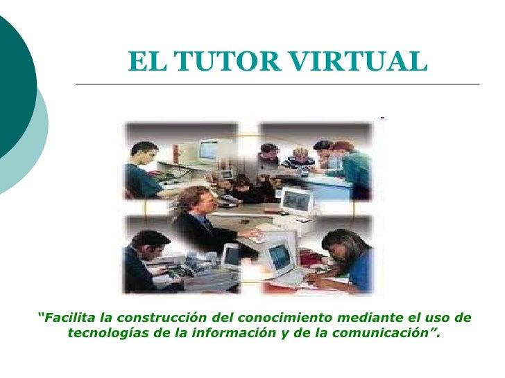 """EL TUTOR VIRTUAL<br />""""Facilita la construcción del conocimiento mediante el uso de  tecnologías de la información y de la..."""