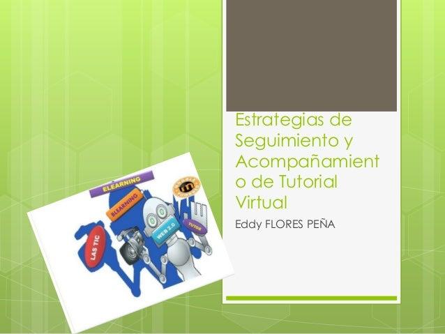 Estrategias de Seguimiento y Acompañamient o de Tutorial Virtual Eddy FLORES PEÑA