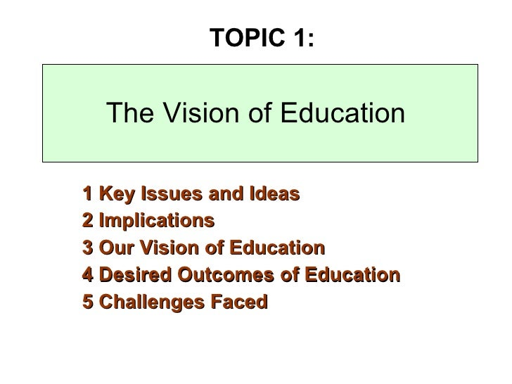 The Vision of Education 1 Key Issues and Ideas  2 Implications 3 Our Vision of Education 4 Desired Outcomes of Education 5...