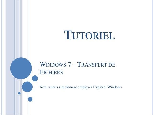 TUTORIEL  WINDOWS 7 – TRANSFERT DE  FICHIERS  Nous allons simplement employer Explorer Windows