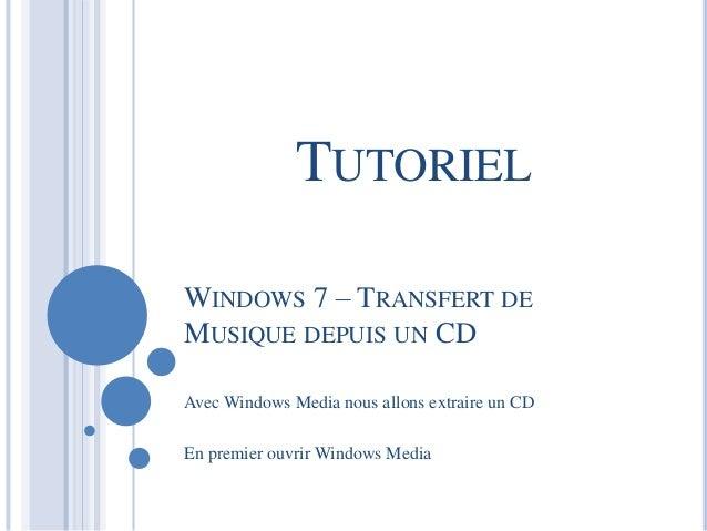 TUTORIEL  WINDOWS 7 – TRANSFERT DE  MUSIQUE DEPUIS UN CD  Avec Windows Media nous allons extraire un CD  En premier ouvrir...
