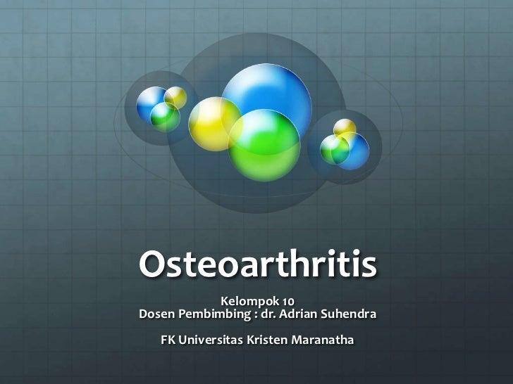 Osteoarthritis            Kelompok 10Dosen Pembimbing : dr. Adrian Suhendra   FK Universitas Kristen Maranatha