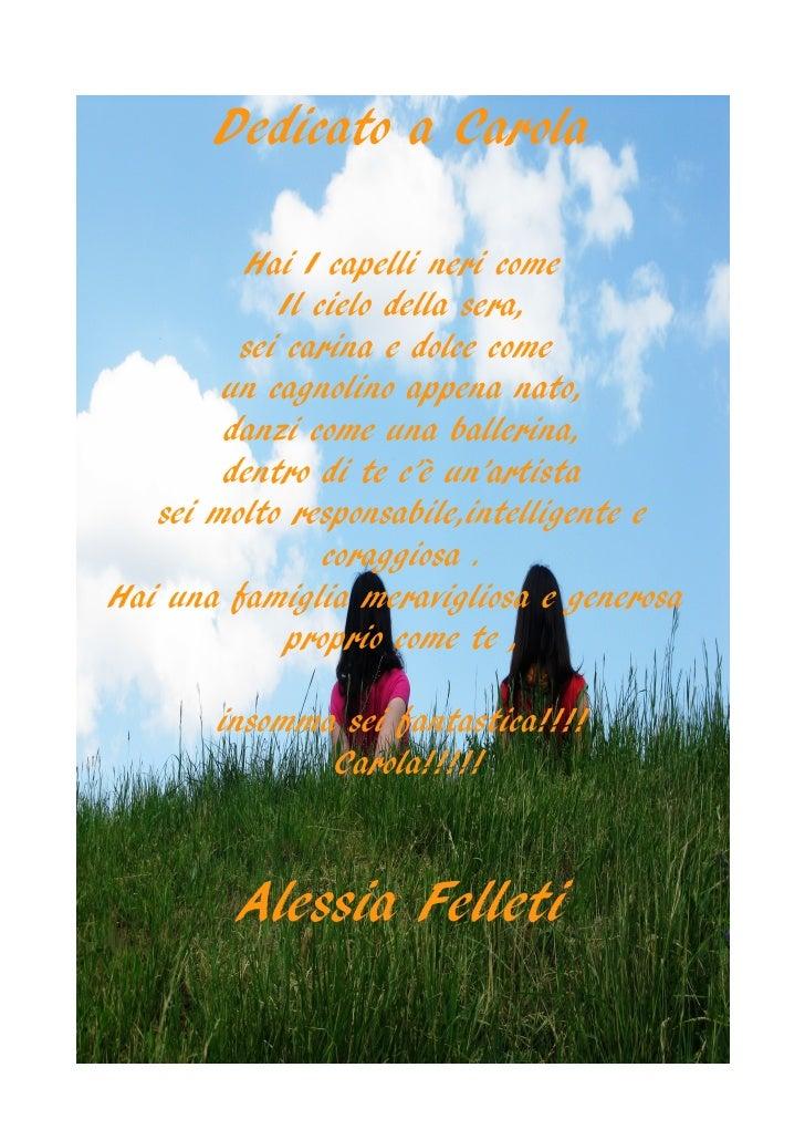 Dedicato a Carola           Hai I capelli neri come             Il cielo della sera,          sei carina e dolce come     ...