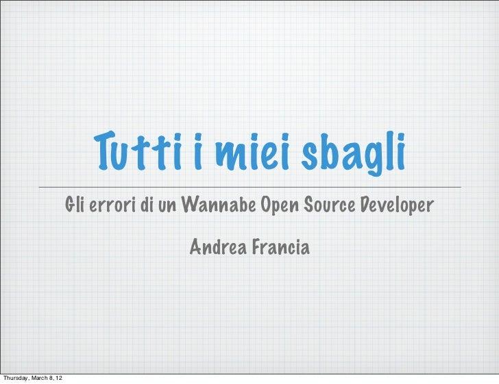 Tutti i miei sbagli                        Gli errori di un Wannabe Open Source Developer                                 ...