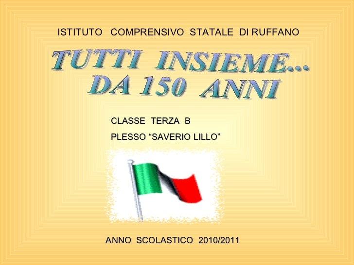 ISTITUTO  COMPRENSIVO  STATALE  DI RUFFANO TUTTI  INSIEME... DA 150  ANNI ANNO  SCOLASTICO  2010/2011 CLASSE  TERZA  B PLE...
