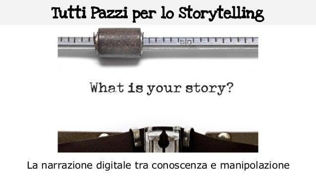 Tutti Pazzi per lo Storytelling La narrazione digitale tra conoscenza e manipolazione