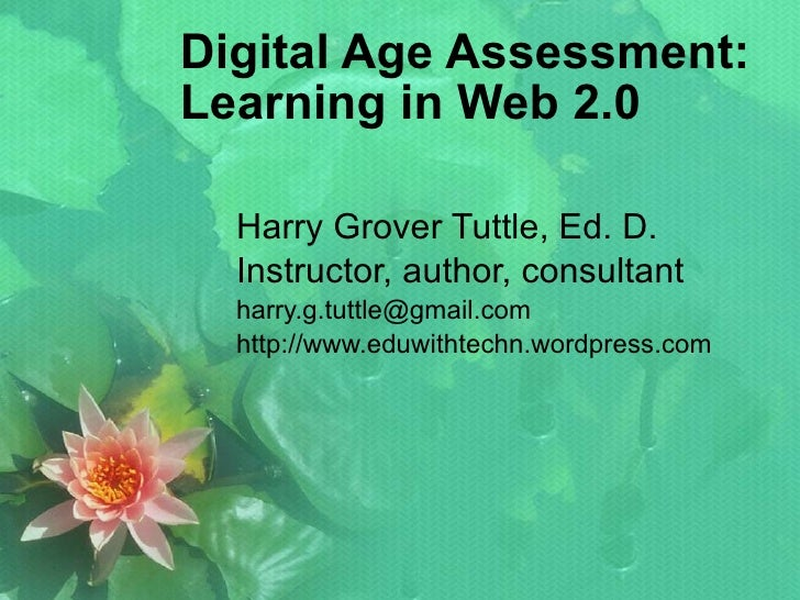 Digital Age Assessment: Learning in Web 2.0 Harry Grover Tuttle, Ed. D. Instructor, author, consultant [email_address] htt...