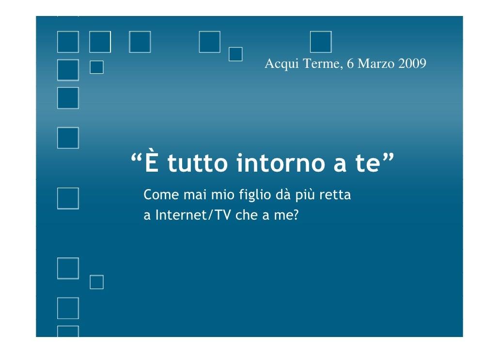 """Acqui Terme, 6 Marzo 2009     """"È tutto intorno a te""""  Come mai mio figlio dà più retta  a Internet/TV che a me?"""