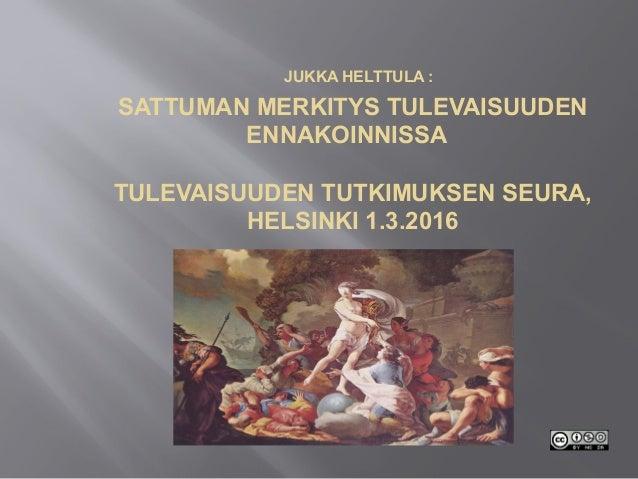 JUKKA HELTTULA : SATTUMAN MERKITYS TULEVAISUUDEN ENNAKOINNISSA TULEVAISUUDEN TUTKIMUKSEN SEURA, HELSINKI 1.3.2016