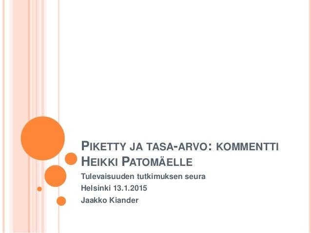 PIKETTY JA TASA-ARVO: KOMMENTTI HEIKKI PATOMÄELLE Tulevaisuuden tutkimuksen seura Helsinki 13.1.2015 Jaakko Kiander