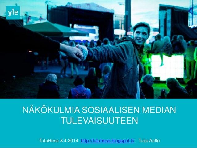 NÄKÖKULMIA SOSIAALISEN MEDIAN TULEVAISUUTEEN TutuHesa 8.4.2014 http://tutuhesa.blogspot.fi/ Tuija Aalto